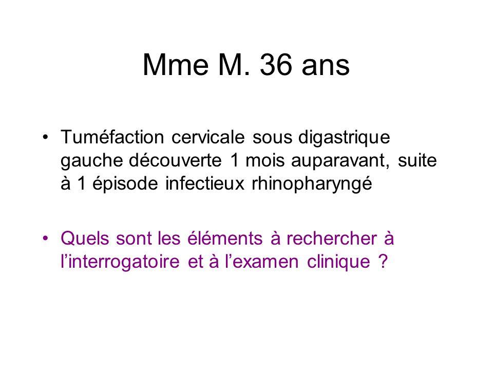 Mme M. 36 ans Tuméfaction cervicale sous digastrique gauche découverte 1 mois auparavant, suite à 1 épisode infectieux rhinopharyngé.