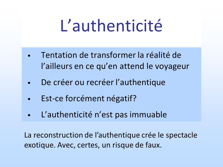 L'authenticité Tentation de transformer la réalité de l'ailleurs en ce qu'en attend le voyageur. De créer ou recréer l'authentique.