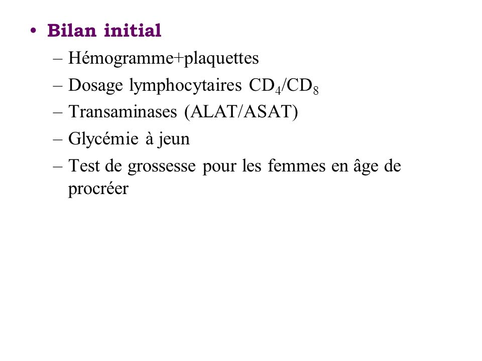 Bilan initial Hémogramme+plaquettes. Dosage lymphocytaires CD4/CD8. Transaminases (ALAT/ASAT) Glycémie à jeun.