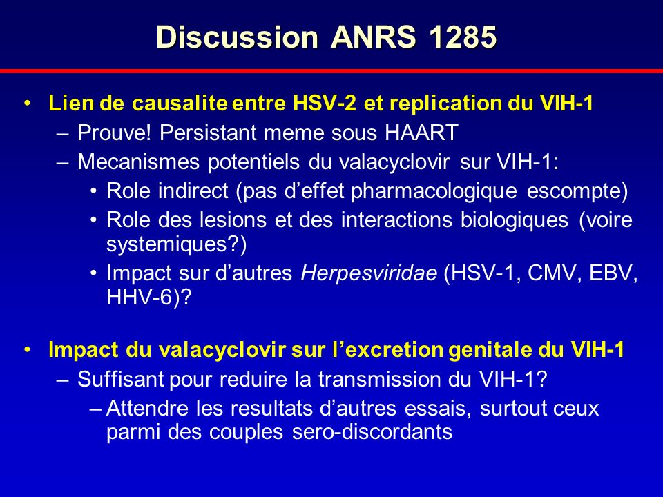Discussion ANRS 1285 Lien de causalite entre HSV-2 et replication du VIH-1. Prouve! Persistant meme sous HAART.