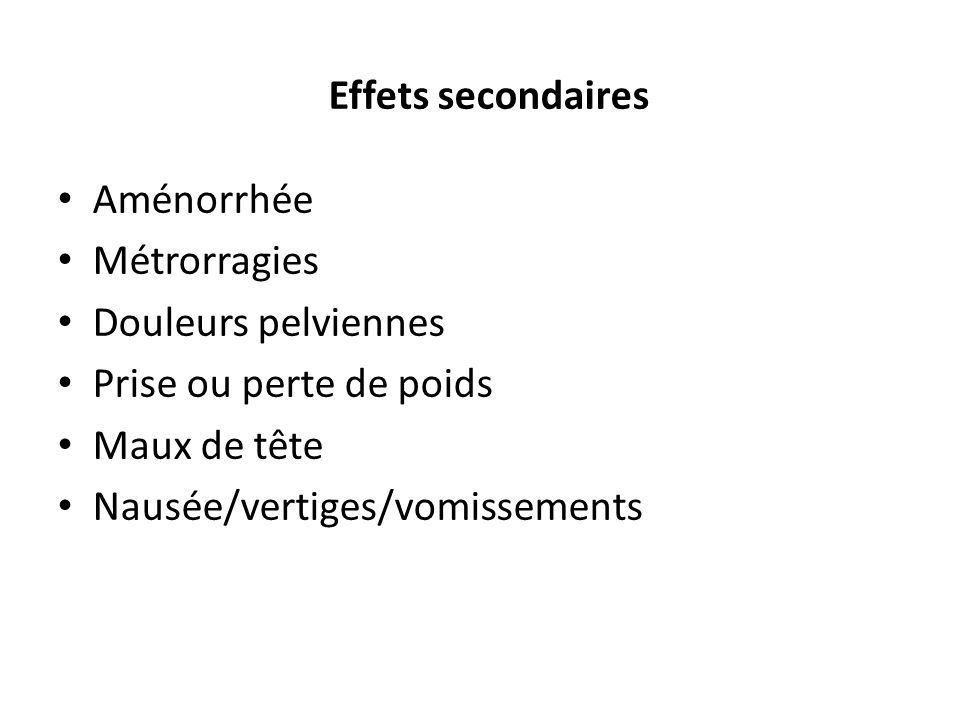 Effets secondaires Aménorrhée. Métrorragies. Douleurs pelviennes. Prise ou perte de poids. Maux de tête.