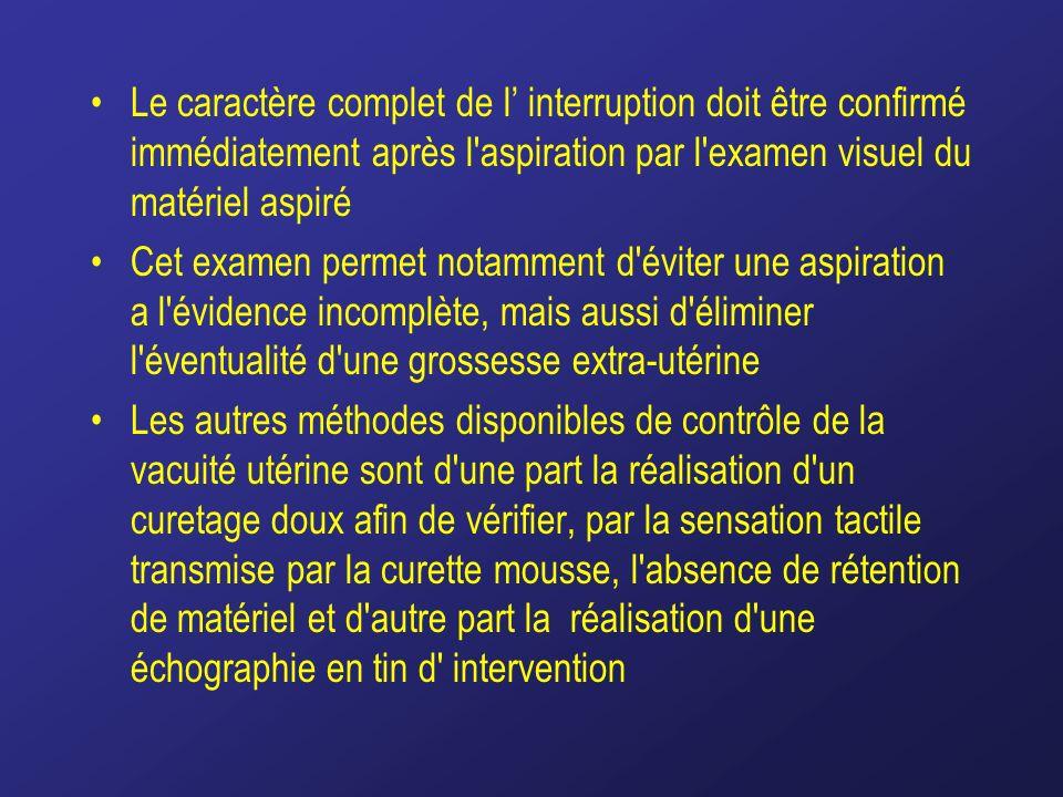 Le caractère complet de l' interruption doit être confirmé immédiatement après l aspiration par l examen visuel du matériel aspiré