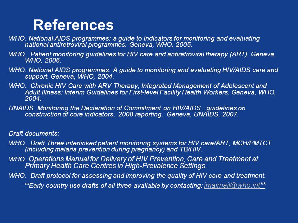 References WHO. National AIDS programmes: a guide to indicators for monitoring and evaluating national antiretroviral programmes. Geneva, WHO, 2005.
