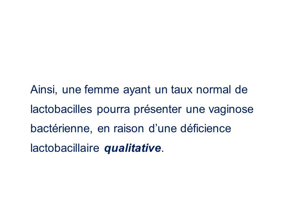 Ainsi, une femme ayant un taux normal de lactobacilles pourra présenter une vaginose bactérienne, en raison d'une déficience lactobacillaire qualitative.