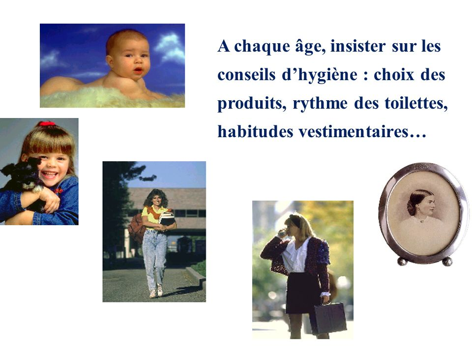 A chaque âge, insister sur les conseils d'hygiène : choix des produits, rythme des toilettes, habitudes vestimentaires…