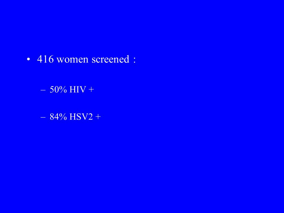 416 women screened : 50% HIV + 84% HSV2 +
