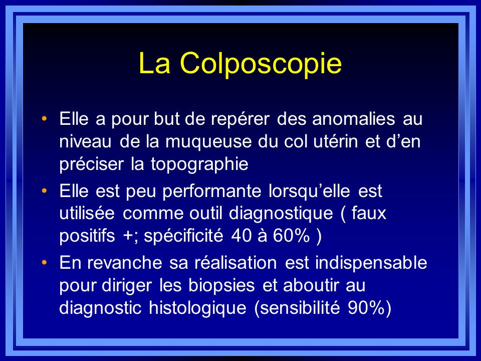 La Colposcopie Elle a pour but de repérer des anomalies au niveau de la muqueuse du col utérin et d'en préciser la topographie.