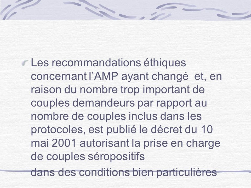 Les recommandations éthiques concernant l'AMP ayant changé et, en raison du nombre trop important de couples demandeurs par rapport au nombre de couples inclus dans les protocoles, est publié le décret du 10 mai 2001 autorisant la prise en charge de couples séropositifs