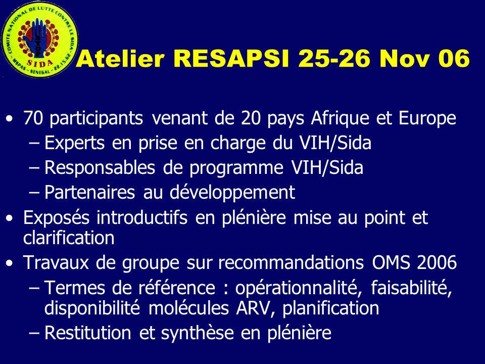 Atelier RESAPSI 25-26 Nov 06 70 participants venant de 20 pays Afrique et Europe. Experts en prise en charge du VIH/Sida.