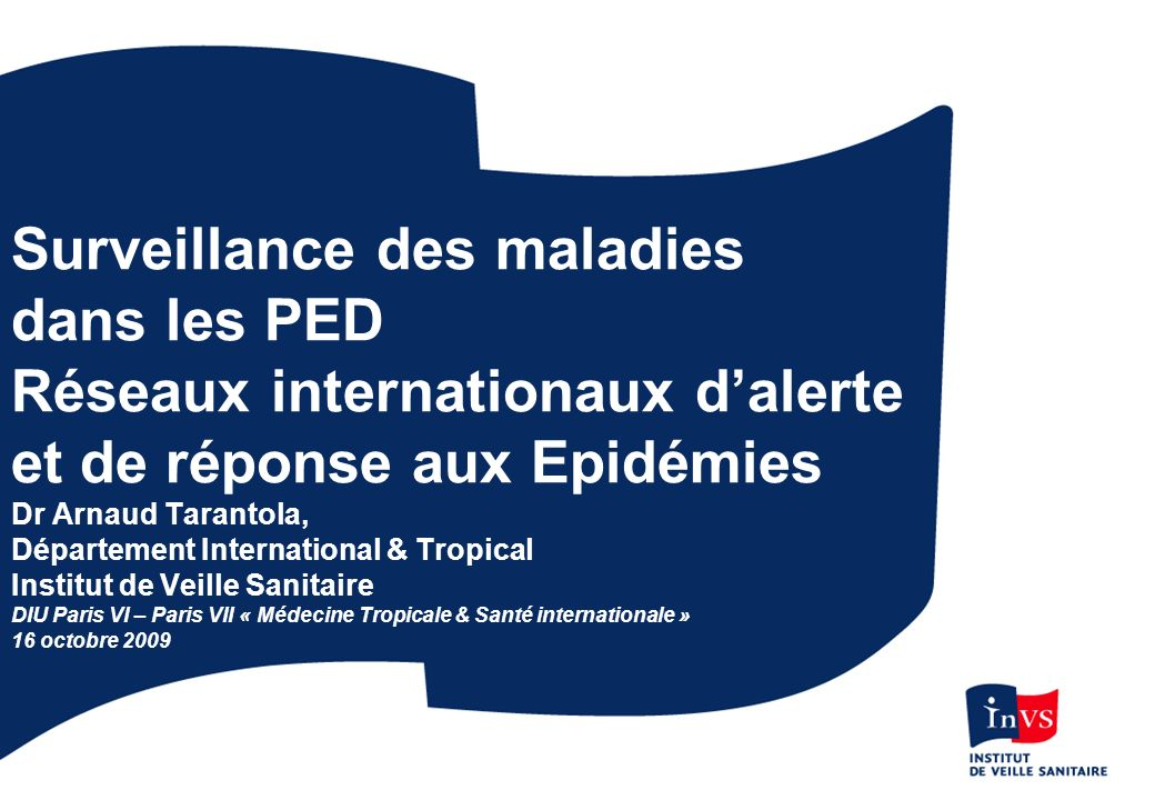 Surveillance des maladies dans les PED Réseaux internationaux d'alerte et de réponse aux Epidémies Dr Arnaud Tarantola, Département International & Tropical Institut de Veille Sanitaire DIU Paris VI – Paris VII « Médecine Tropicale & Santé internationale » 16 octobre 2009