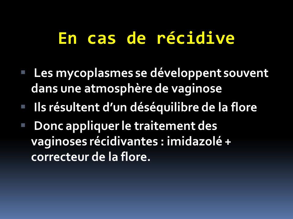 En cas de récidive Les mycoplasmes se développent souvent dans une atmosphère de vaginose. Ils résultent d'un déséquilibre de la flore.