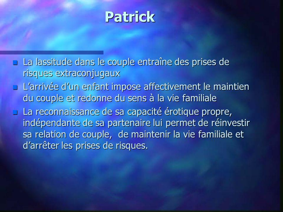 Patrick La lassitude dans le couple entraîne des prises de risques extraconjugaux.