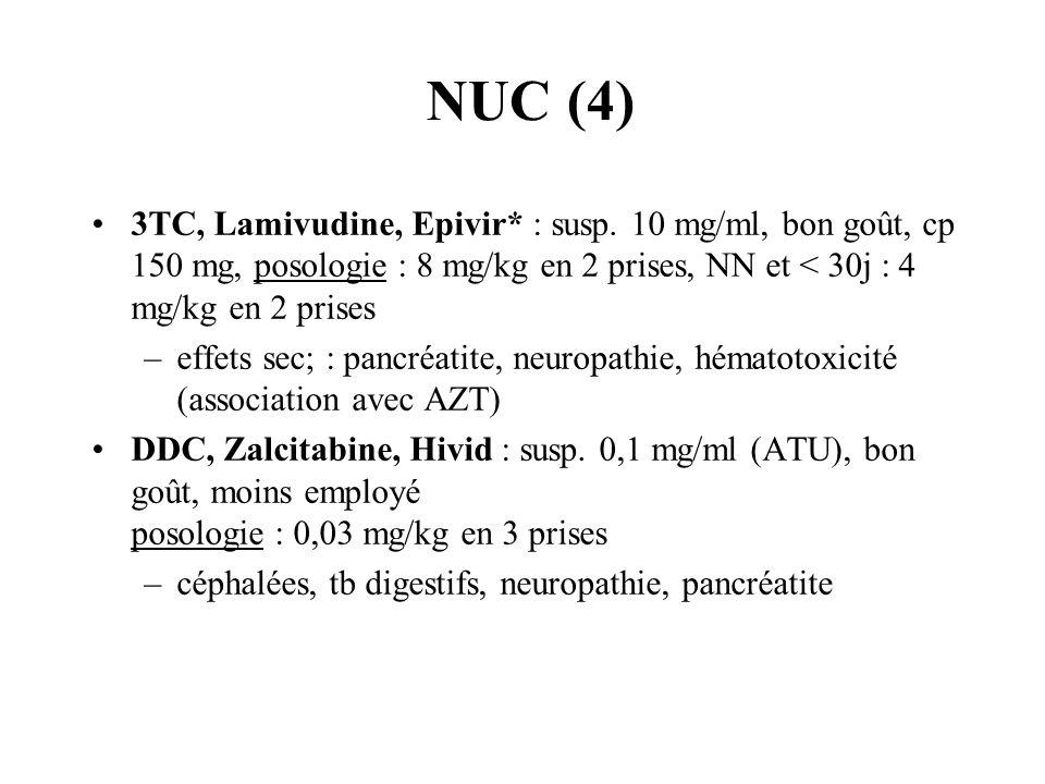 NUC (4) 3TC, Lamivudine, Epivir* : susp. 10 mg/ml, bon goût, cp 150 mg, posologie : 8 mg/kg en 2 prises, NN et < 30j : 4 mg/kg en 2 prises.