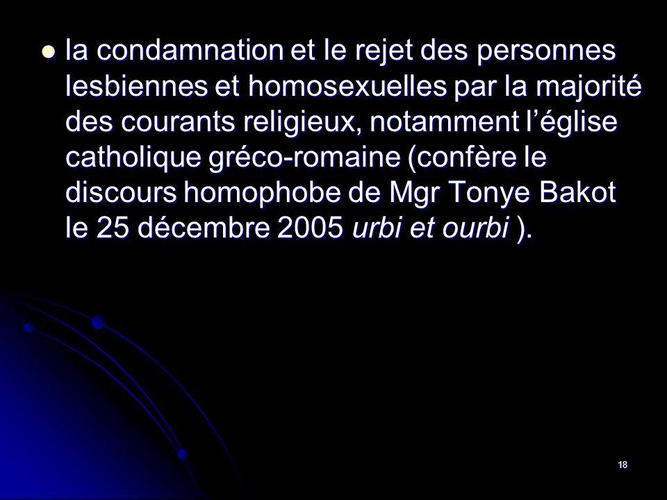 la condamnation et le rejet des personnes lesbiennes et homosexuelles par la majorité des courants religieux, notamment l'église catholique gréco-romaine (confère le discours homophobe de Mgr Tonye Bakot le 25 décembre 2005 urbi et ourbi ).