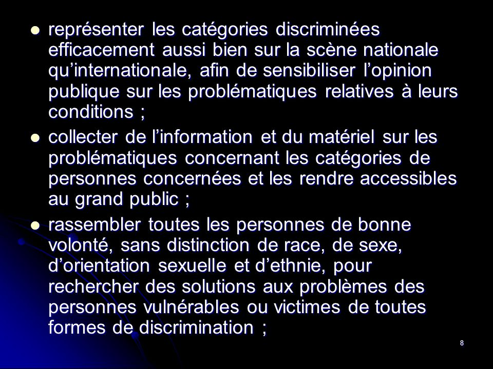 représenter les catégories discriminées efficacement aussi bien sur la scène nationale qu'internationale, afin de sensibiliser l'opinion publique sur les problématiques relatives à leurs conditions ;