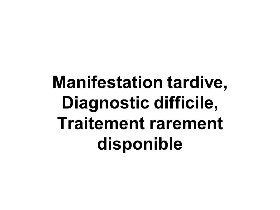 Manifestation tardive, Diagnostic difficile, Traitement rarement disponible