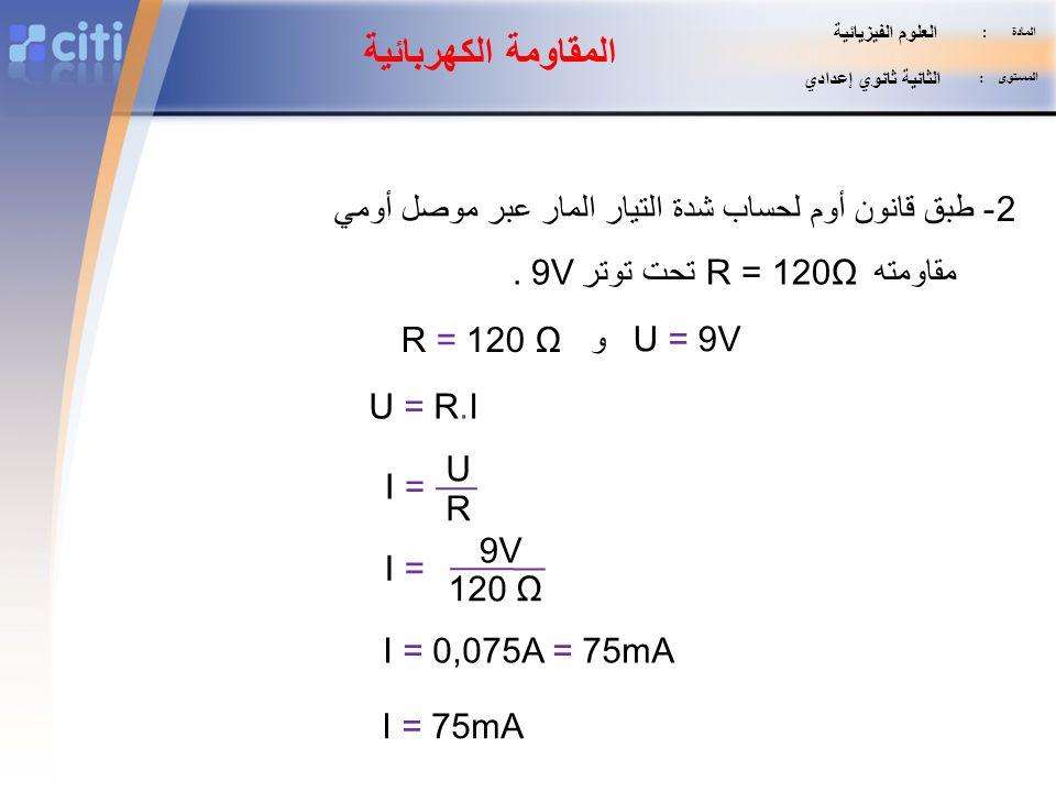 المادة : المستوى : الثانية ثانوي إعدادي. العلوم الفيزيائية. المقاومة الكهربائية. 2- طبق قانون أوم لحساب شدة التيار المار عبر موصل أومي.