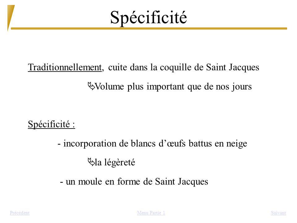 Spécificité Traditionnellement, cuite dans la coquille de Saint Jacques. Volume plus important que de nos jours.