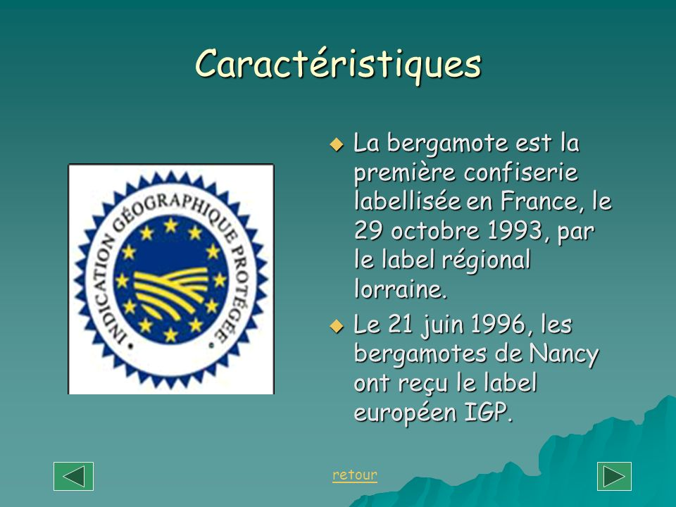 Caractéristiques La bergamote est la première confiserie labellisée en France, le 29 octobre 1993, par le label régional lorraine.