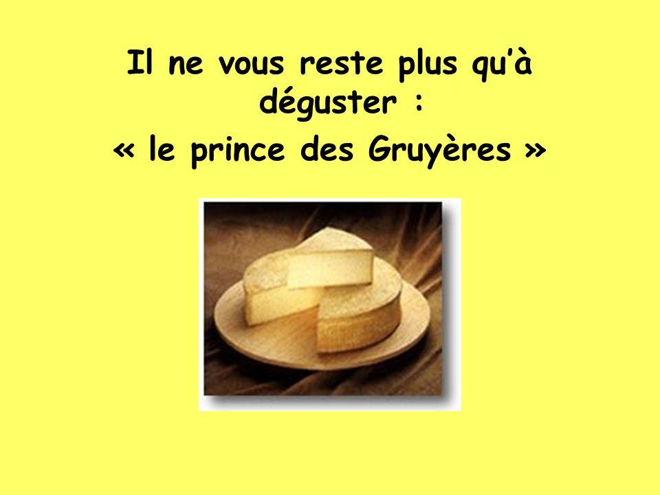 Il ne vous reste plus qu'à déguster : « le prince des Gruyères »