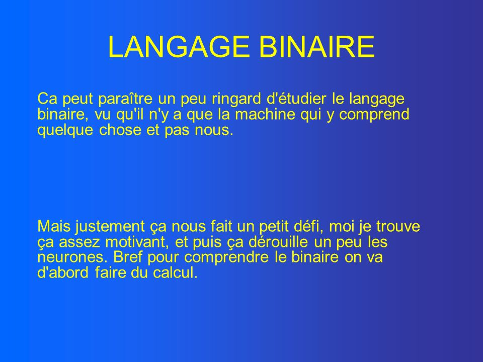 LANGAGE BINAIRECa peut paraître un peu ringard d étudier le langage binaire, vu qu il n y a que la machine qui y comprend quelque chose et pas nous.