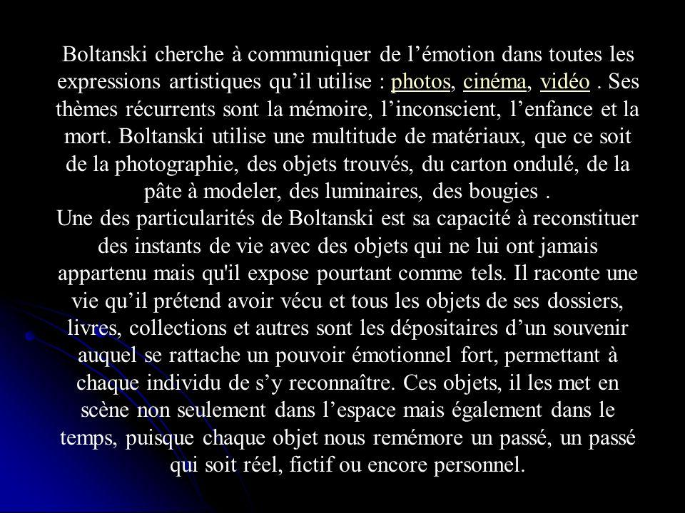 Boltanski cherche à communiquer de l'émotion dans toutes les expressions artistiques qu'il utilise : photos, cinéma, vidéo . Ses thèmes récurrents sont la mémoire, l'inconscient, l'enfance et la mort. Boltanski utilise une multitude de matériaux, que ce soit de la photographie, des objets trouvés, du carton ondulé, de la pâte à modeler, des luminaires, des bougies .