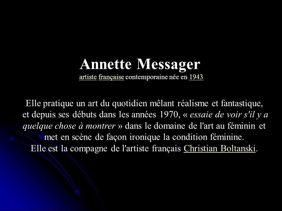 Annette Messagerartiste française contemporaine née en 1943. Elle pratique un art du quotidien mêlant réalisme et fantastique,
