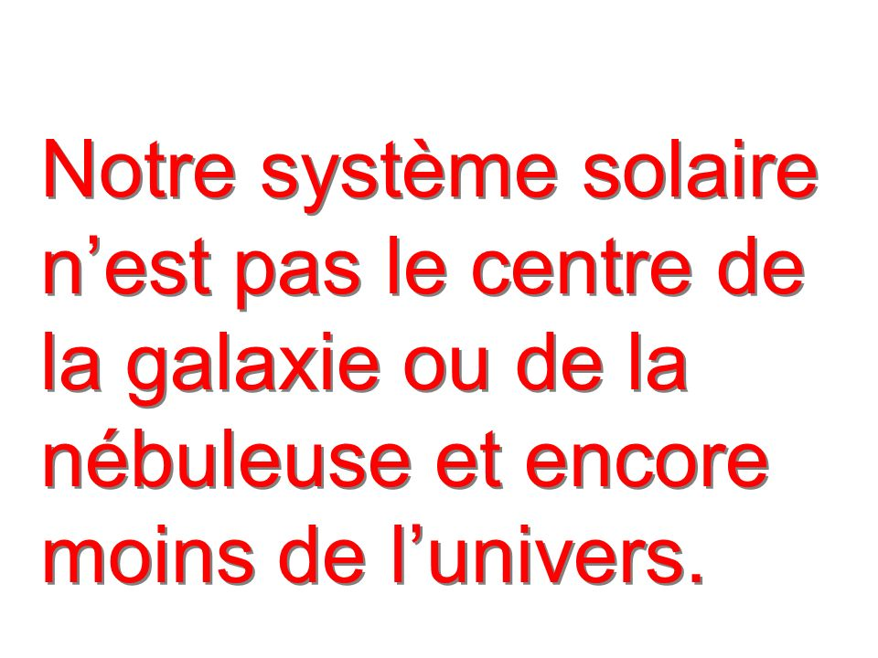 Notre système solaire n'est pas le centre de la galaxie ou de la nébuleuse et encore moins de l'univers.