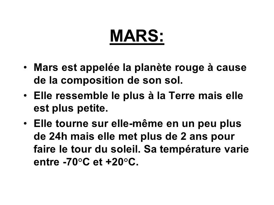 MARS:Mars est appelée la planète rouge à cause de la composition de son sol. Elle ressemble le plus à la Terre mais elle est plus petite.
