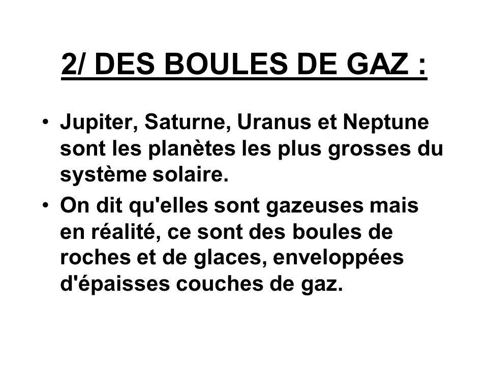 2/ DES BOULES DE GAZ :Jupiter, Saturne, Uranus et Neptune sont les planètes les plus grosses du système solaire.