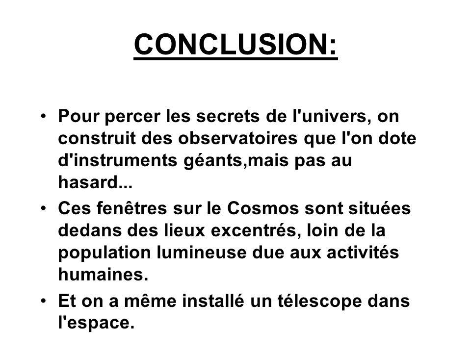 CONCLUSION:Pour percer les secrets de l univers, on construit des observatoires que l on dote d instruments géants,mais pas au hasard...