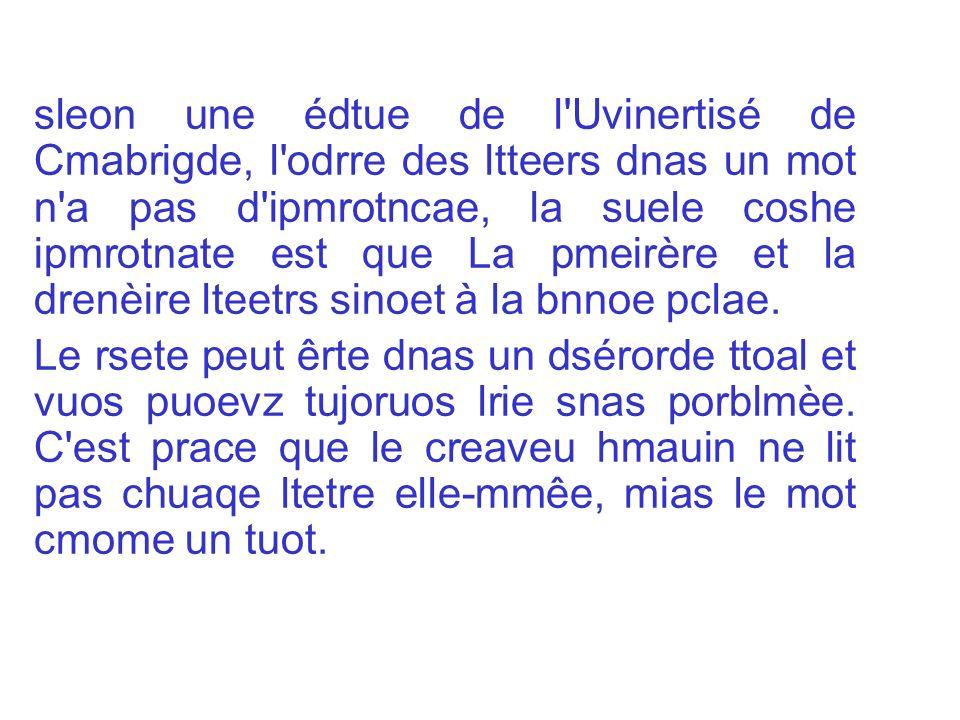 sleon une édtue de l Uvinertisé de Cmabrigde, l odrre des ltteers dnas un mot n a pas d ipmrotncae, la suele coshe ipmrotnate est que La pmeirère et la drenèire lteetrs sinoet à la bnnoe pclae.