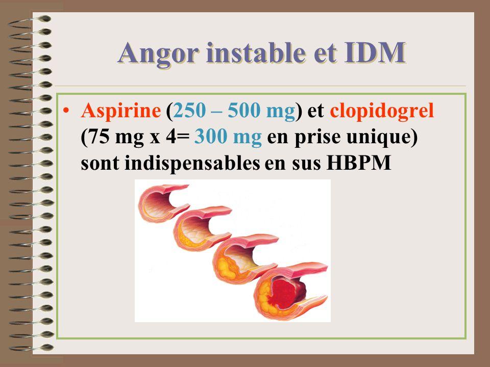 Angor instable et IDM Aspirine (250 – 500 mg) et clopidogrel (75 mg x 4= 300 mg en prise unique) sont indispensables en sus HBPM.