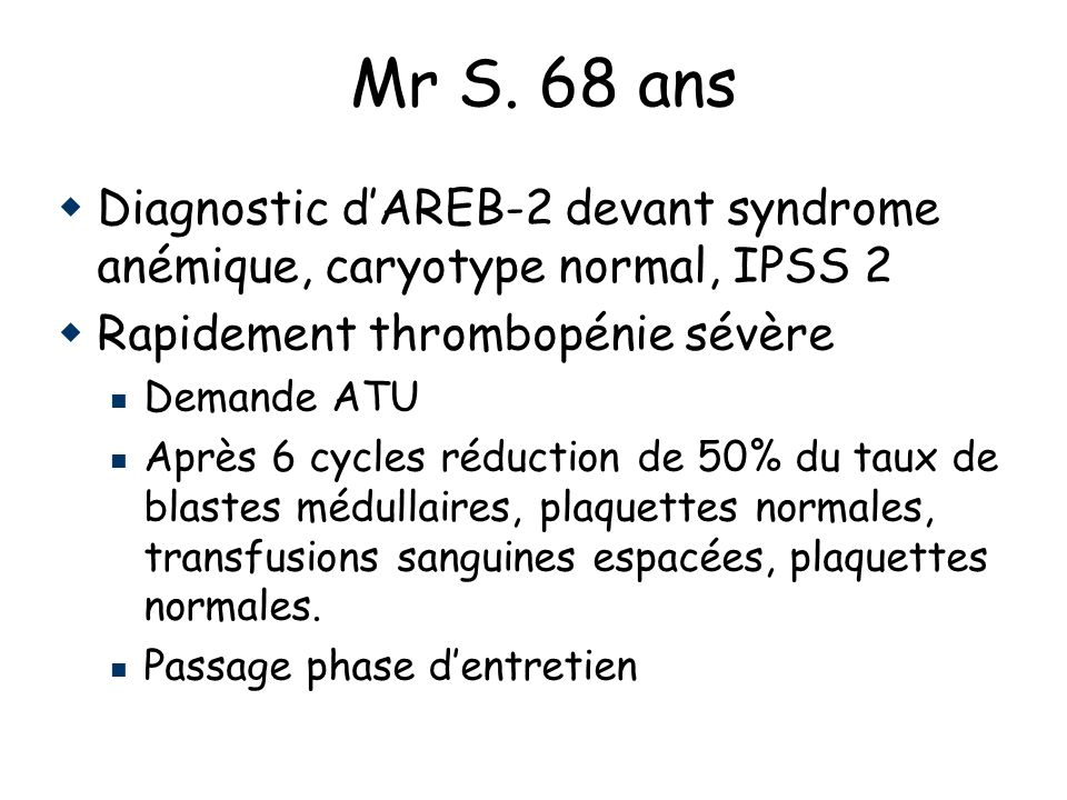 Mr S. 68 ans Diagnostic d'AREB-2 devant syndrome anémique, caryotype normal, IPSS 2. Rapidement thrombopénie sévère.
