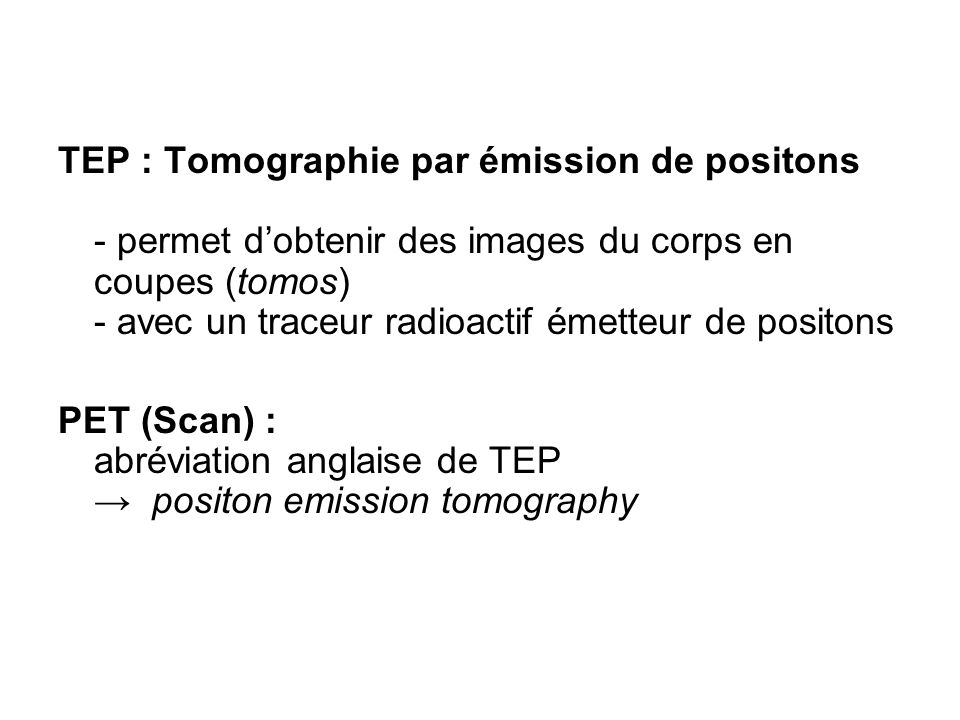 TEP : Tomographie par émission de positons - permet d'obtenir des images du corps en coupes (tomos) - avec un traceur radioactif émetteur de positons