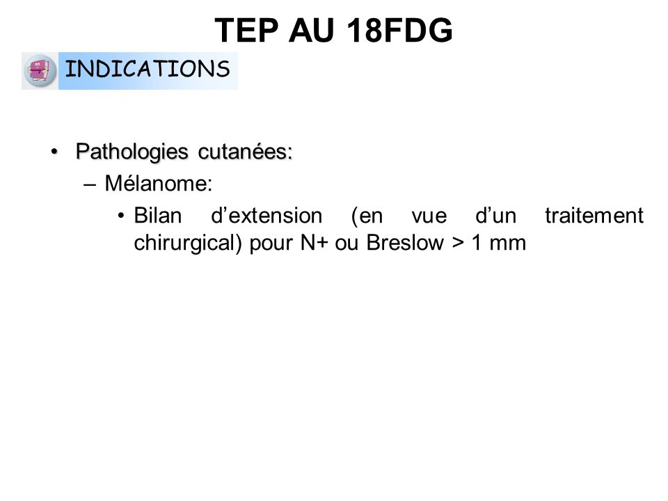 TEP AU 18FDG INDICATIONS Pathologies cutanées: Mélanome: