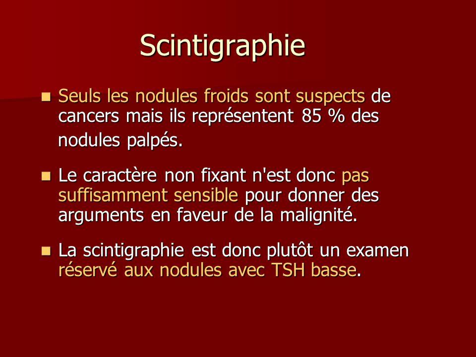 Scintigraphie Seuls les nodules froids sont suspects de cancers mais ils représentent 85 % des. nodules palpés.