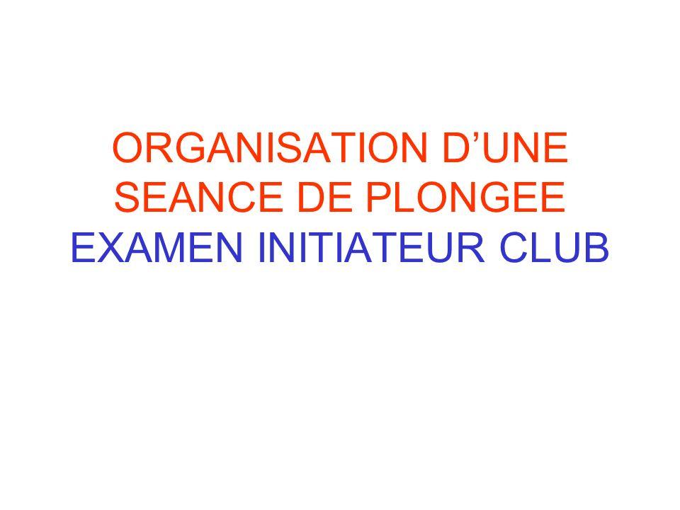 ORGANISATION D'UNE SEANCE DE PLONGEE EXAMEN INITIATEUR CLUB