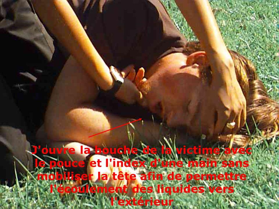 J ouvre la bouche de la victime avec le pouce et l index d une main sans mobiliser la tête afin de permettre l écoulement des liquides vers l extérieur