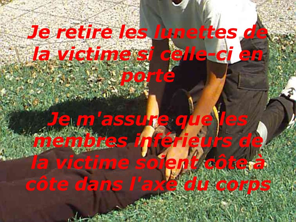 Je retire les lunettes de la victime si celle-ci en porte Je m assure que les membres inférieurs de la victime soient côte à côte dans l axe du corps