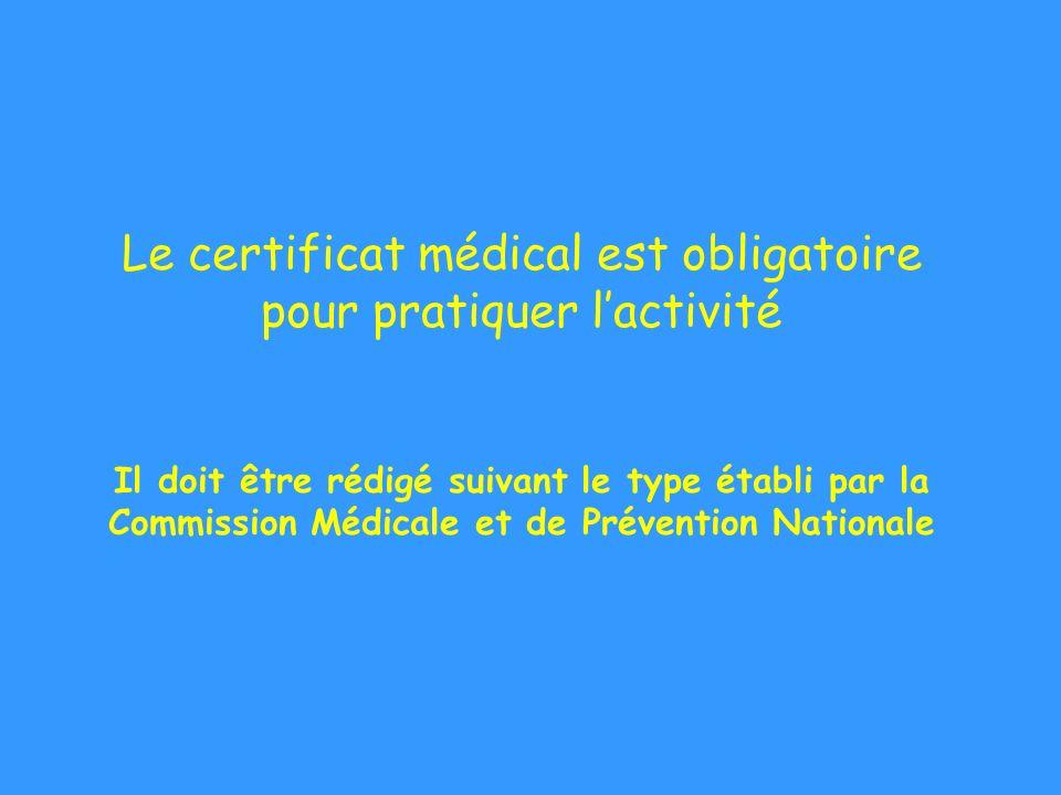 Le certificat médical est obligatoire pour pratiquer l'activité Il doit être rédigé suivant le type établi par la Commission Médicale et de Prévention Nationale