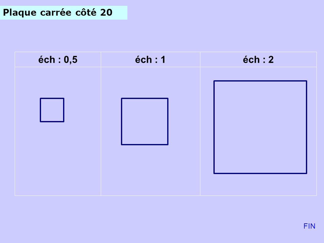 Plaque carrée côté 20 éch : 0,5 éch : 1 éch : 2 FIN