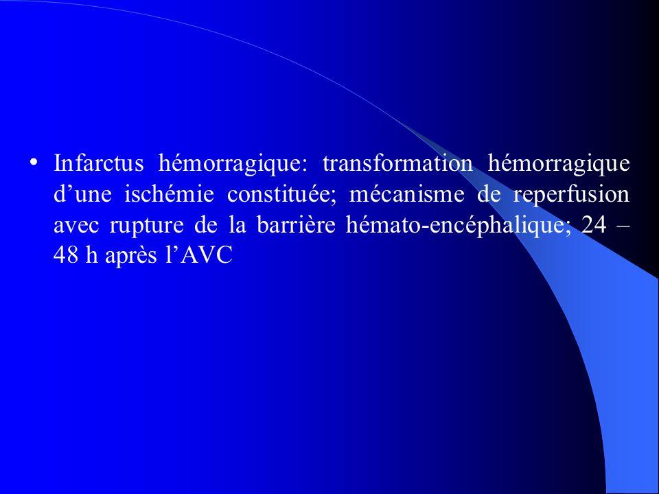 Infarctus hémorragique: transformation hémorragique d'une ischémie constituée; mécanisme de reperfusion avec rupture de la barrière hémato-encéphalique; 24 – 48 h après l'AVC