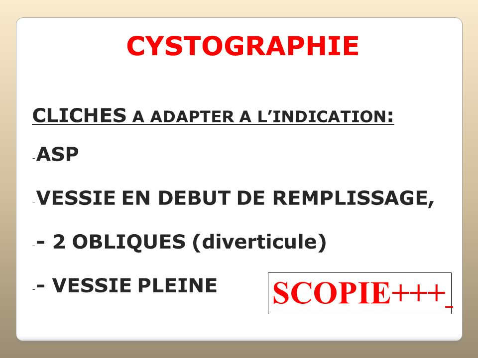 SCOPIE+++ CYSTOGRAPHIE CLICHES A ADAPTER A L'INDICATION: ASP