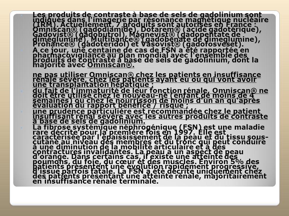 Les produits de contraste à base de sels de gadolinium sont indiqués dans l imagerie par résonance magnétique nucléaire (IRM). Actuellement, 7 produits sont autorisés en France : Omniscan® (gadodiamide), Dotarem® (acide gadotérique), Gadovist® (gadobutrol), Magnevist® (gadopentate de diméglumine), Multihance® (gadobenate de dimeglumine), Prohance® (gadoteridol) et Vasovist® (gadofosveset).