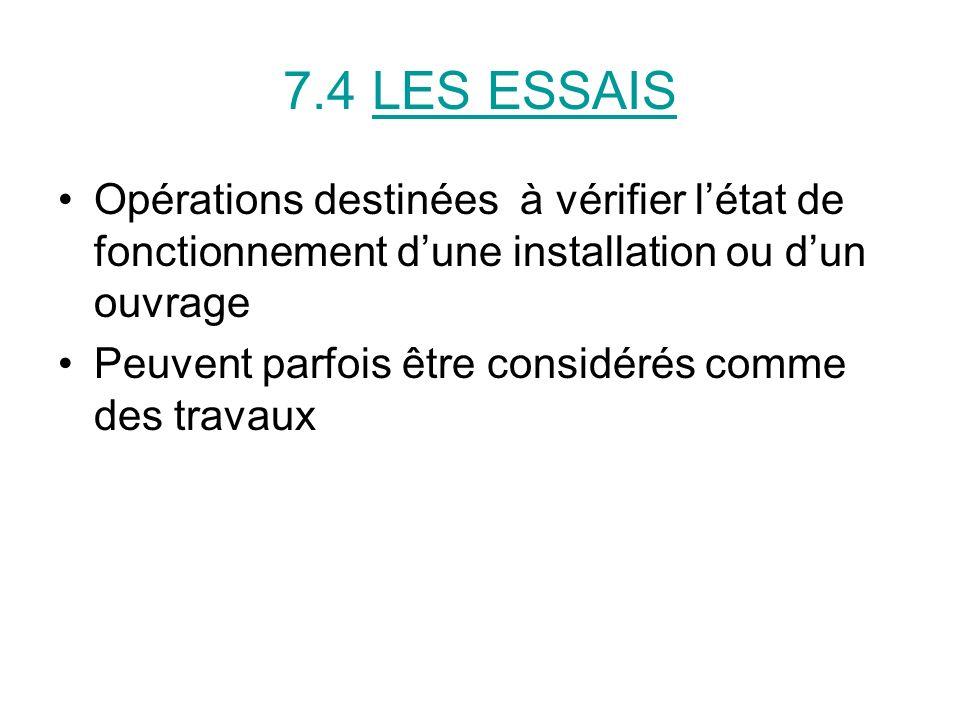 7.4 LES ESSAIS Opérations destinées à vérifier l'état de fonctionnement d'une installation ou d'un ouvrage.