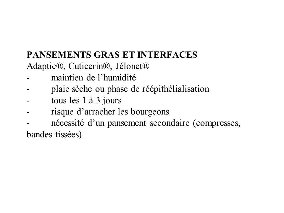 PANSEMENTS GRAS ET INTERFACES Adaptic®, Cuticerin®, Jélonet® - maintien de l'humidité - plaie sèche ou phase de réépithélialisation - tous les 1 à 3 jours - risque d'arracher les bourgeons - nécessité d'un pansement secondaire (compresses, bandes tissées)