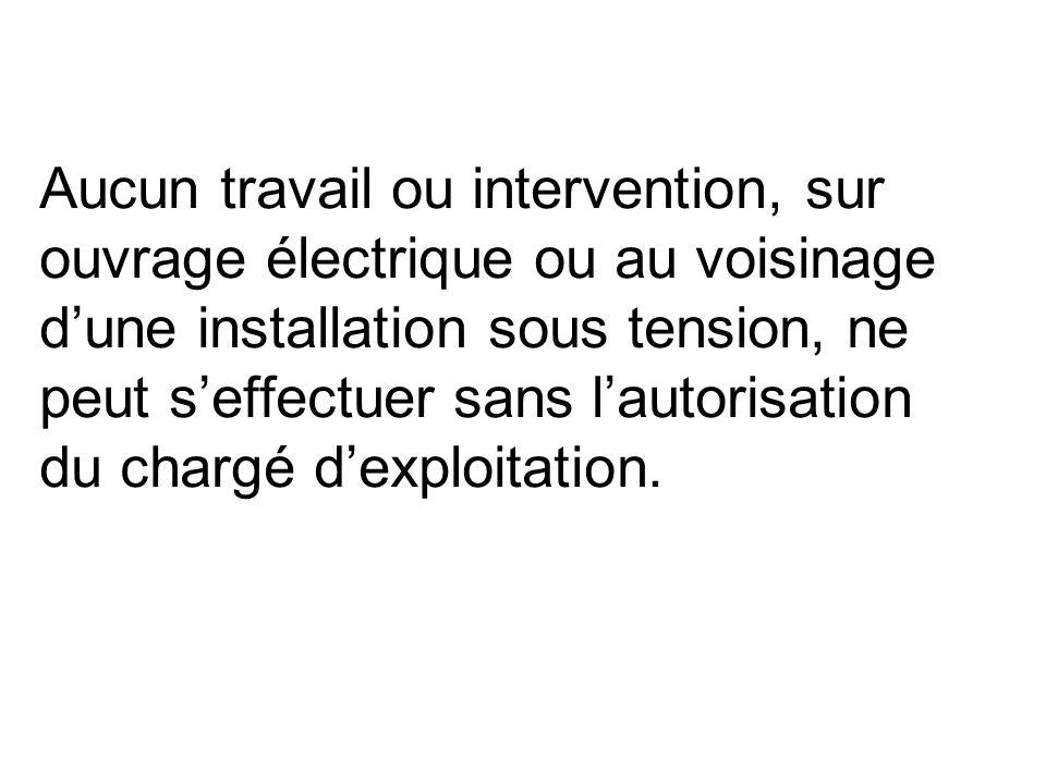 Aucun travail ou intervention, sur ouvrage électrique ou au voisinage d'une installation sous tension, ne peut s'effectuer sans l'autorisation du chargé d'exploitation.