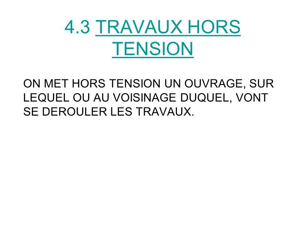 4.3 TRAVAUX HORS TENSION ON MET HORS TENSION UN OUVRAGE, SUR LEQUEL OU AU VOISINAGE DUQUEL, VONT SE DEROULER LES TRAVAUX.