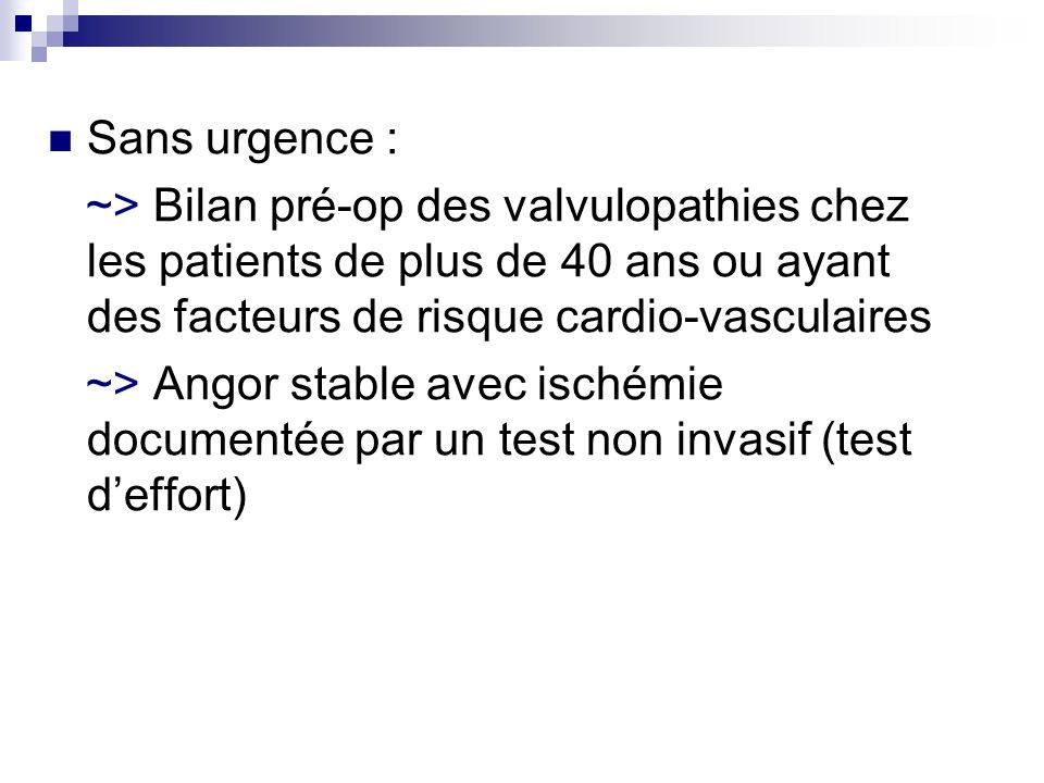 Sans urgence : ~> Bilan pré-op des valvulopathies chez les patients de plus de 40 ans ou ayant des facteurs de risque cardio-vasculaires.